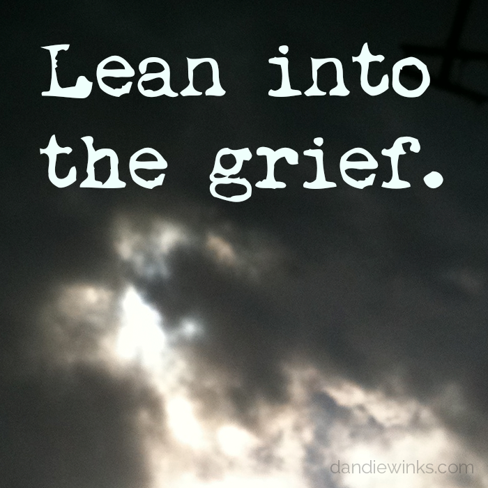 Lean into the grief.